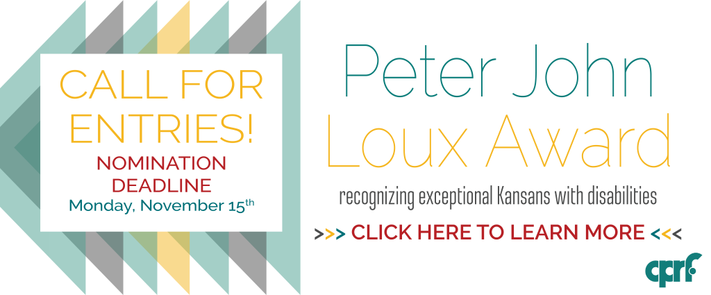 Linked graphic that reads: Call for Entries! Peter John Loux Award, recognizing exceptional Kansans with disabilities. Nomination Deadline: Monday, November 15th. Click here to learn more.